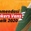 Rekomendasi Sneakers Vans 2020